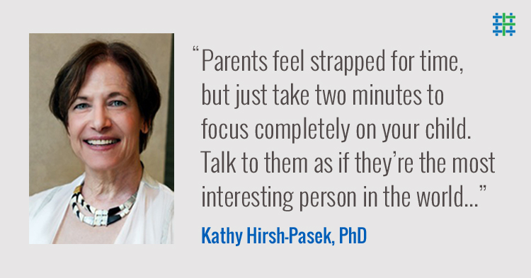 'Parents feel strapped for time, but just take two minutes to focus completely on your child. Talk to them as if they're the most interesting person in the world...